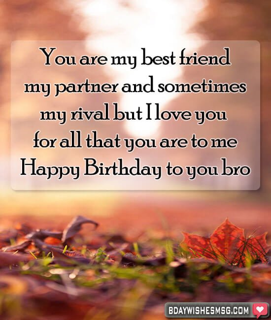 You are my best friend, my partner and sometimes my rival but I love you for all that you are to me. Happy Birthday to you bro!