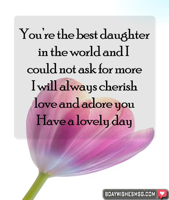 You're the best daughter in the world and I could not ask for more. I will always cherish, love and adore you. Have a lovely day.