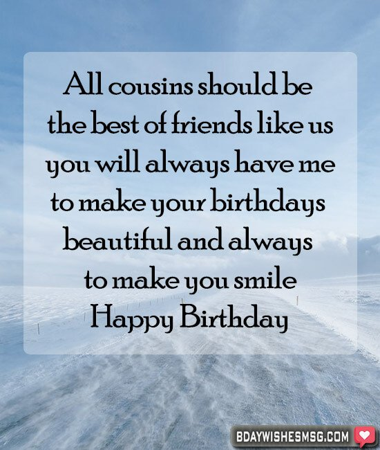 All cousins should be the best of friends like us; you will always have me to make your birthdays beautiful and always to make you smile. Happy birthday.