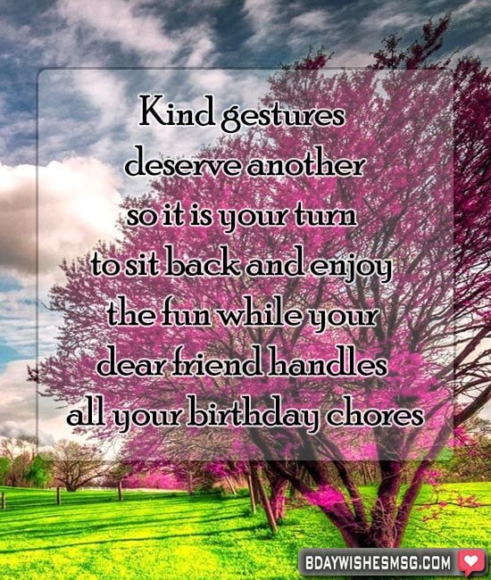 Kind gestures deserve another, so it is your turn to sit back and enjoy the fun while your dear friend handles all your birthday chores.