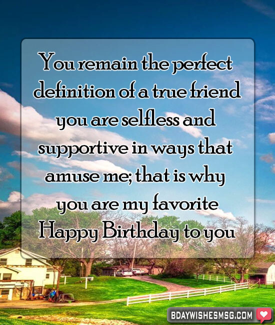 You remain the perfect definition of a true friend; you are selfless and supportive in ways that amuse me; that is why you are my favorite. Happy birthday friend.