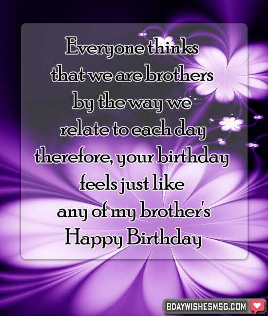 Everyone thinks that we are brothers by the way we relate to each day; therefore, your birthday feels just like any of my brother's. happy birthday friend.