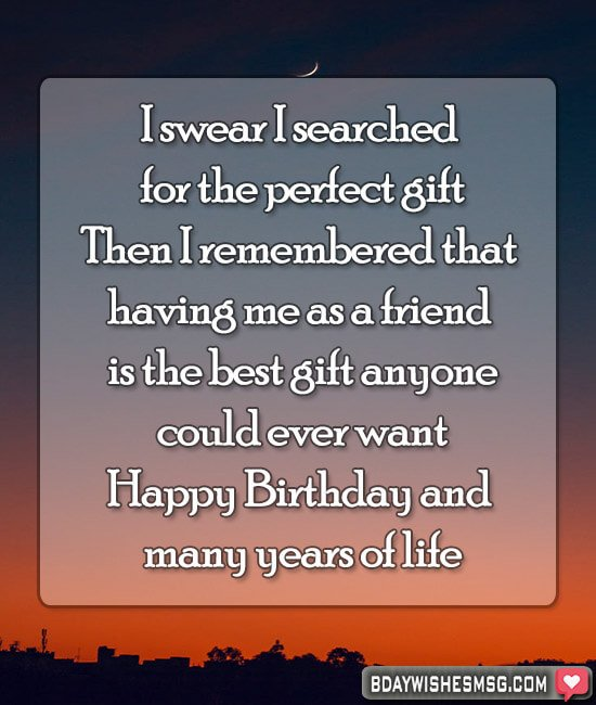 I swear I searched for the perfect gift. Then I remembered that having me as a friend is the best gift anyone could ever want. Happy Birthday and many years of life!
