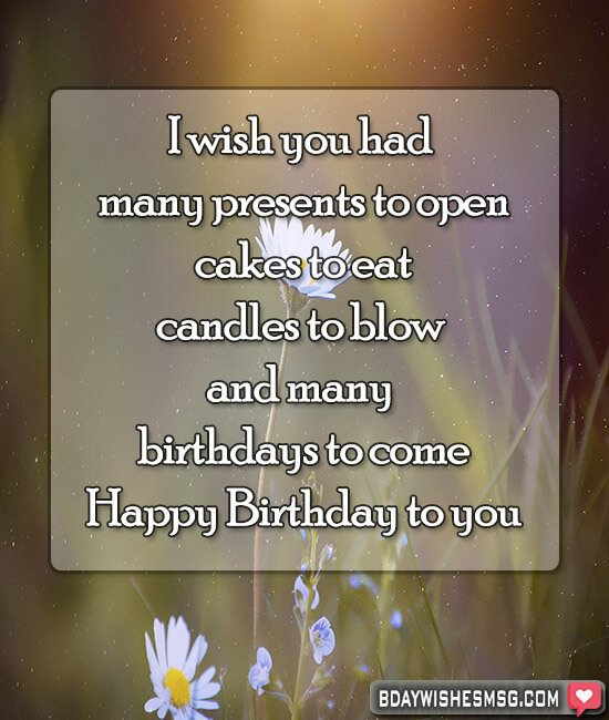 I wish you had many presents to open, cakes to eat, candles to blow and many birthdays to come. Happy Birthday to you.