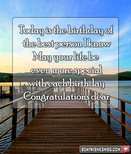 Today is the birthday of the best person I know. May your life be even more special with each birthday. Congratulations dear.