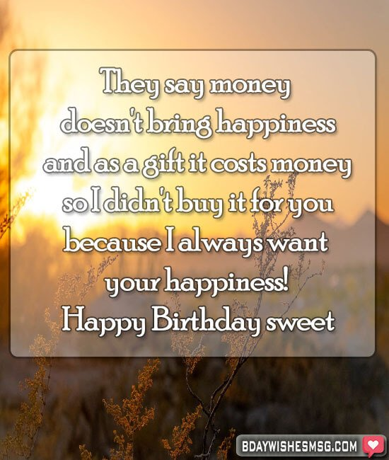 They say money doesn't bring happiness, and as a gift it costs money, so I didn't buy it for you, because I always want your happiness! Happy Birthday sweet.