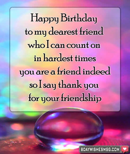 Happy Birthday to my dearest friend who I can count on in hardest times, you are a friend indeed, so I say an eternal thank you for your friendship.