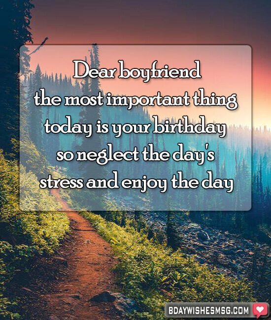 Dear boyfriend, the most important thing today is your birthday so neglect the day's stress and enjoy the day