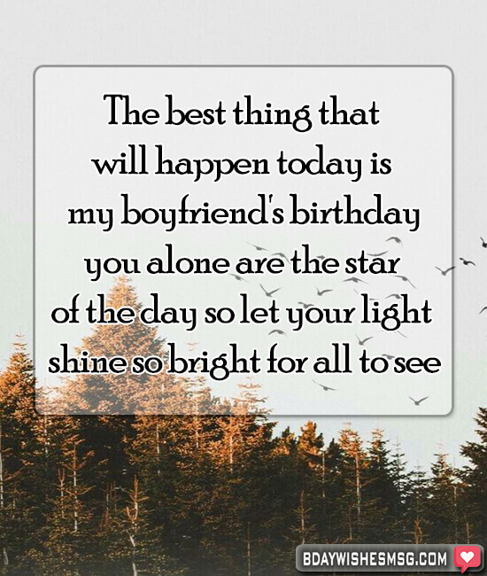 The best thing that will happen today is my boyfriend's birthday, you alone are the star of the day so let your light shine so bright for all to see.