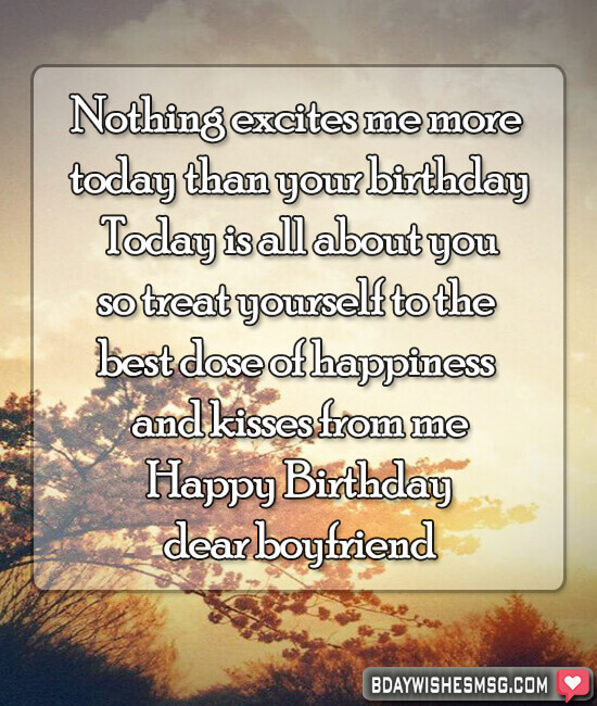 Nothing excites me more today than your birthday. Today is all about you, so treat yourself to the best dose of happiness and kisses from me.