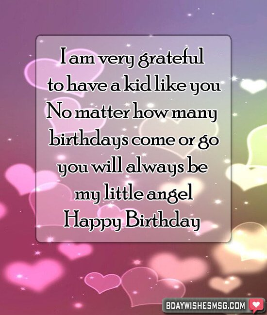 I am very grateful to have a kid like you. No matter how many birthdays come or go, you will always be my little angel! Happy Birthday dear.