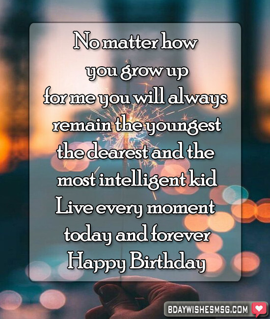 No matter how you grow up, for me you will always remain the youngest, the dearest and the most intelligent kid! Live every moment today and forever