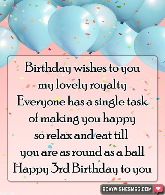 Birthday wishes to you, my lovely royalty. Everyone has a single task of making you happy, so relax and eat till you are as round as a ball.