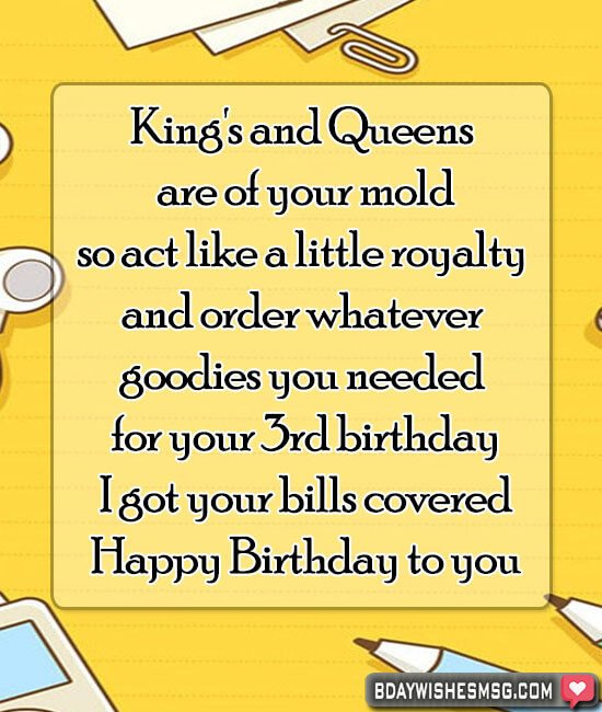 King's and Queens are of your mold, so act like a little royalty and order whatever goodies you needed for your 3rd birthday; I got your bills covered.