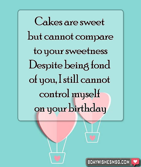 Cakes are sweet but cannot compare to your sweetness. Despite being fond of you, I still cannot control myself on your birthday.