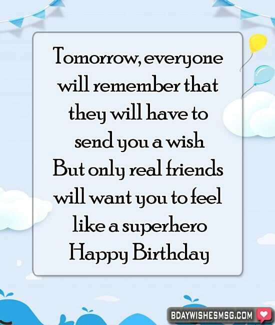 Tomorrow, everyone will remember that they will have to send you a wish! But only real friends will want you to feel like a superhero.