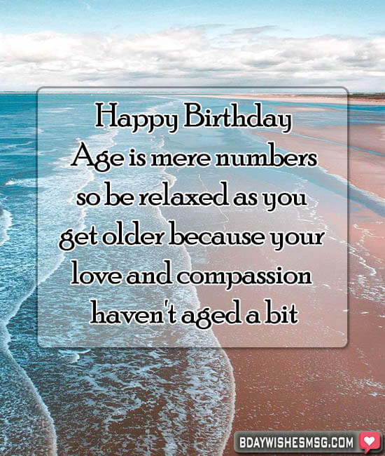 Age is mere numbers, so be relaxed as you get older because your love and compassion haven't aged a bit.