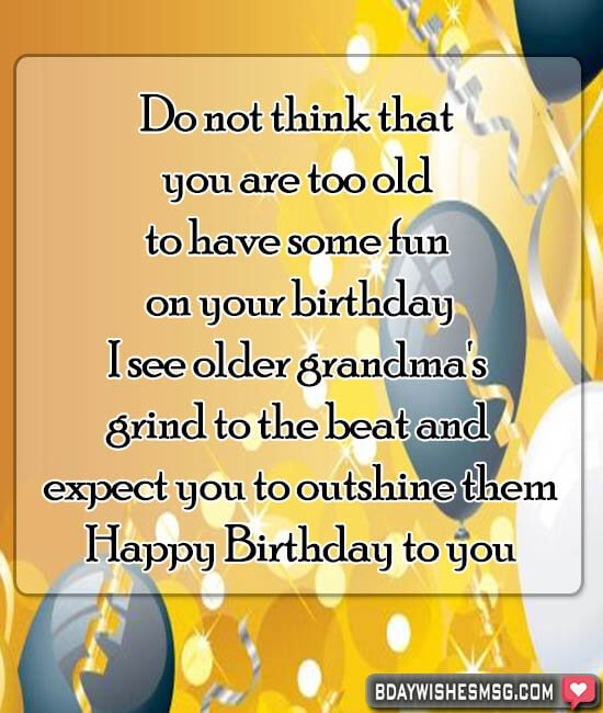 Do not think that you are too old to have some fun on your birthday; I see older grandma's grind to the beat and expect you to outshine them.