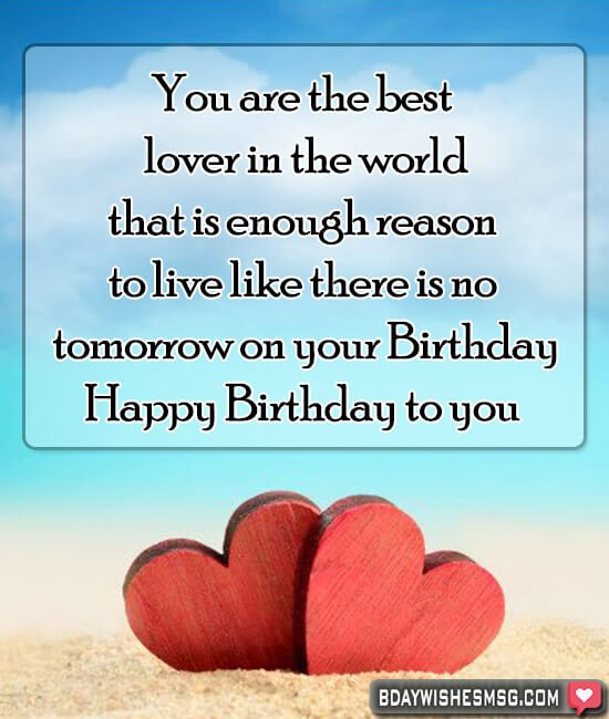 You are the best lover in the world, that is enough reason to live like there is no tomorrow on your Birthday.