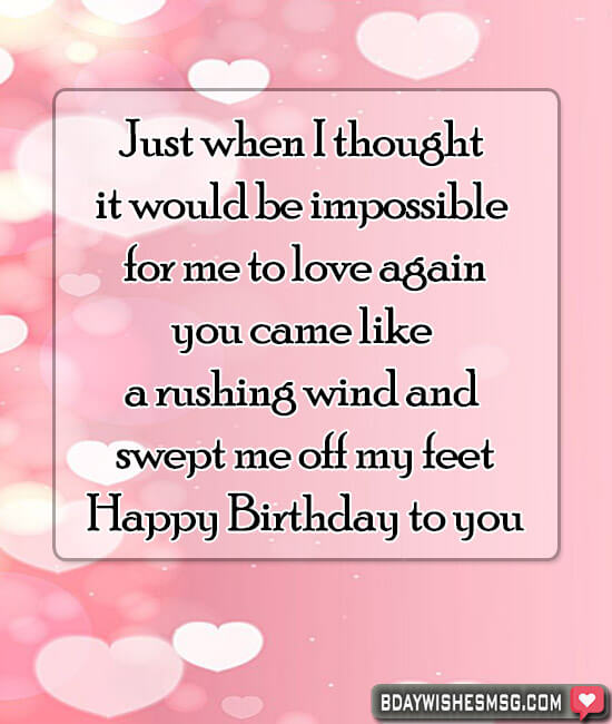 Just when I thought it would be impossible for me to love again, you came like a rushing wind and swept me off my feet. Happy Birthday to you.