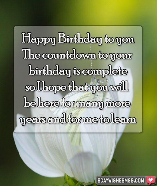 The countdown to your birthday is complete, so I hope that you will be here for many more years and for me to learn.