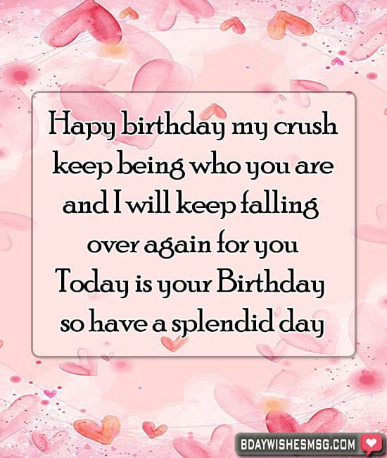 My crush, keep being who you are, and I will keep falling over again for you. Today is your Birthday so have a splendid day.