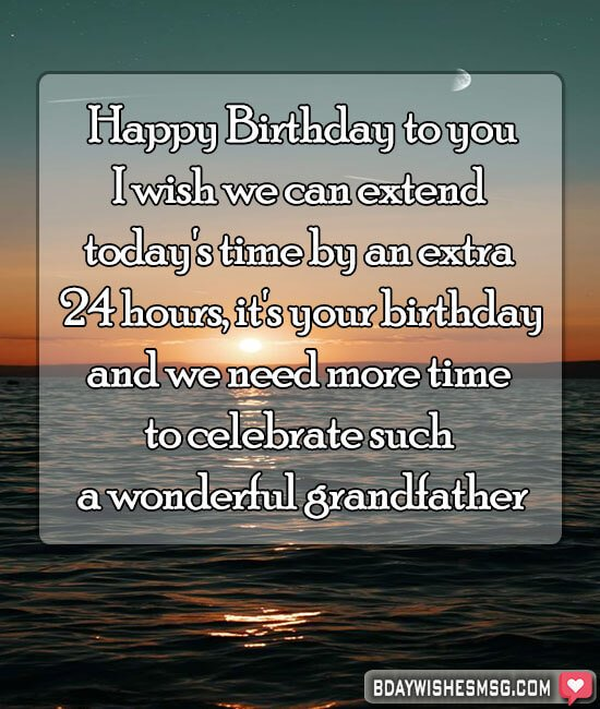 I wish we can extend today's time by an extra 24 hours, it's your birthday, and we need more time to celebrate such a wonderful grandfather.