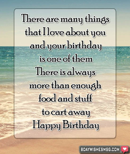 There are many things that I love about you and your birthday is one of them. There is always more than enough food and stuff to cart away.