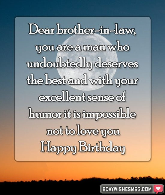 Dear brother-in-law, you are a man who undoubtedly deserves the best and with your excellent sense of humor, it is impossible not to love you. Happy Birthday.