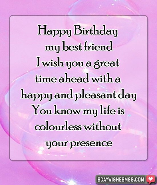 Happy Birthday my best friend. I wish you a great time ahead with a happy and pleasant day.You know my life is colourless without your presence.