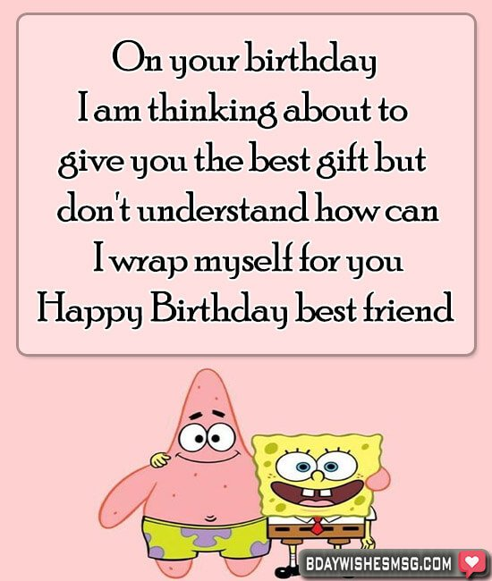 On your birthday, I am thinking about to give you the best gift, but I don't understand how can I wrap myself for you. Happy birthday my best friend.