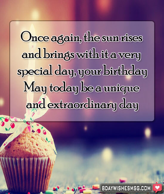 Once again, the sun rises and brings with it a very special day, your birthday May today be a unique and extraordinary day