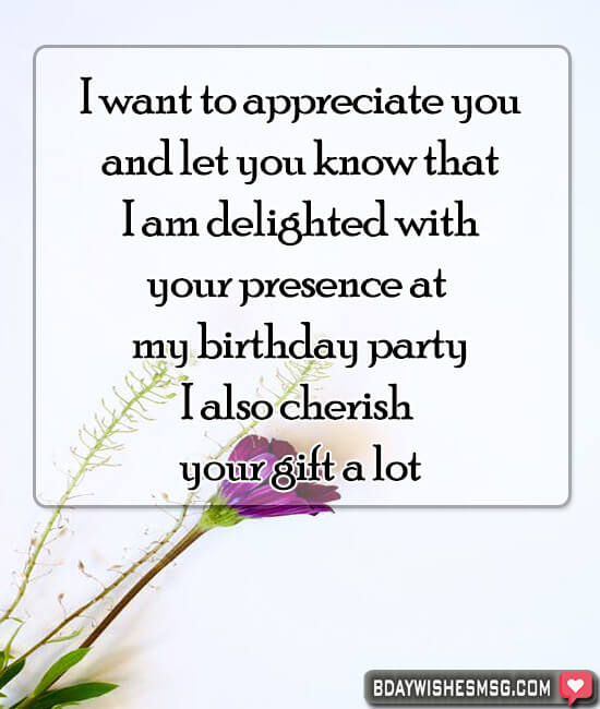 I want to appreciate you and let you know that I am delighted with your presence at my birthday party I also cherish your gift a lot